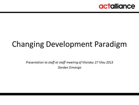 Changing Development Paradigm Presentation to staff at staff meeting of Monday 27 May 2013 Gorden Simango.