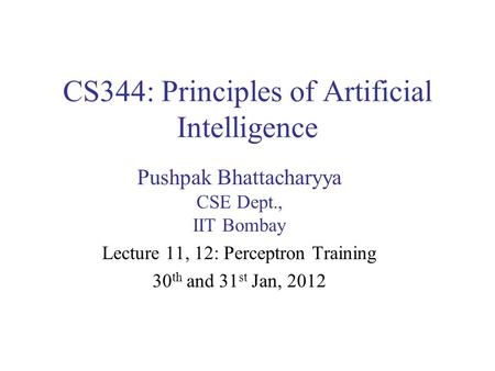 CS344: Principles of Artificial Intelligence Pushpak Bhattacharyya CSE Dept., IIT Bombay Lecture 11, 12: Perceptron Training 30 th and 31 st Jan, 2012.