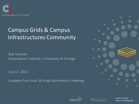 Www.ci.anl.gov www.ci.uchicago.edu Campus Grids & Campus Infrastructures Community Rob Gardner Computation Institute / University of Chicago July 17, 2013.
