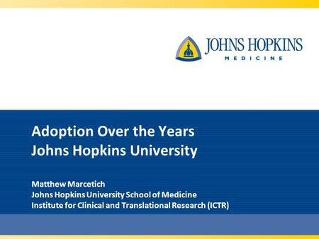 Adoption Over the Years Johns Hopkins University Matthew Marcetich Johns Hopkins University School of Medicine Institute for Clinical and Translational.