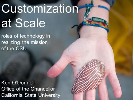 Customization at Scale roles of technology in realizing the mission of the CSU Ken O'Donnell Office of the Chancellor California State University.