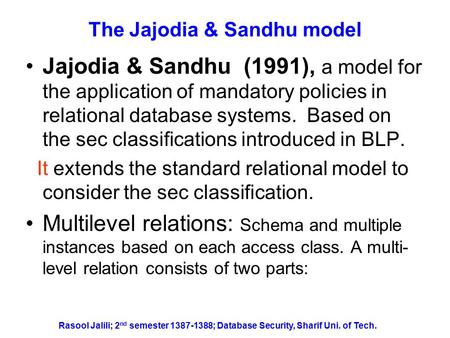 Rasool Jalili; 2 nd semester 1387-1388; Database Security, Sharif Uni. of Tech. The Jajodia & Sandhu model Jajodia & Sandhu (1991), a model for the application.