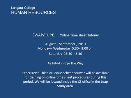 Langara College HUMAN RESOURCES SWAP/CUPE Online Time sheet Tutorial August - September, 2010 Monday – Wednesday 5:30 - 8:00 pm Saturday 08:30 – 3:30 As.