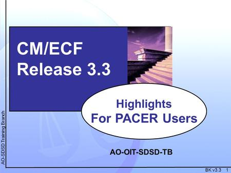 BK v3.3 1 AO-SDSD Training Branch CM/ECF Release 3.3 Highlights For PACER Users AO-OIT-SDSD-TB.