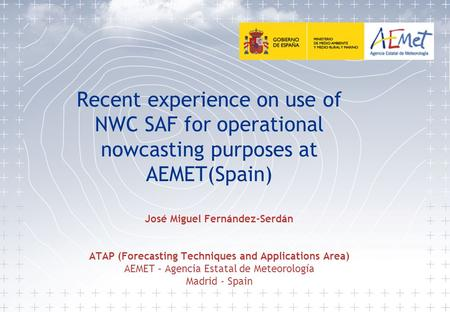 Recent experience on use of NWC SAF for operational nowcasting purposes at AEMET(Spain) José Miguel Fernández-Serdán ATAP (Forecasting Techniques and Applications.