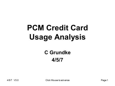 4/5/7 V3.0Click Mouse to advancePage 1 PCM Credit Card Usage Analysis C Grundke 4/5/7.