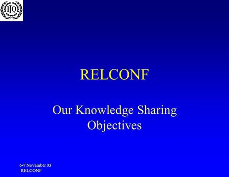 6-7 November 03 RELCONF Our Knowledge Sharing Objectives.