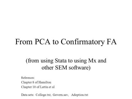 From PCA to Confirmatory FA (from using Stata to using Mx and other SEM software) References: Chapter 8 of Hamilton Chapter 10 of Lattin et al Data sets: