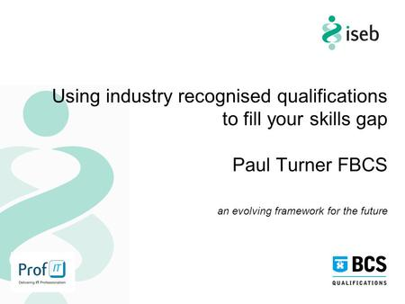 Using industry recognised qualifications to fill your skills gap Paul Turner FBCS an evolving framework for the future.