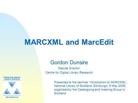 "MARCXML and MarcEdit Gordon Dunsire Depute Director Centre for Digital Library Research Presented to the seminar ""Introduction to MARCXML"", National Library."