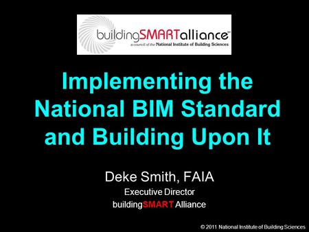 © 2011 National Institute of Building Sciences Implementing the National BIM Standard and Building Upon It Deke Smith, FAIA Executive Director buildingSMART.