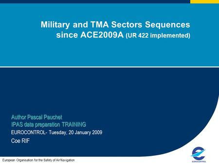 1 Military and TMA Sectors Sequences since ACE2009A (UR 422 implemented) Author Pascal Pauchet IPAS data preparation TRAINING EUROCONTROL- Tuesday, 20.