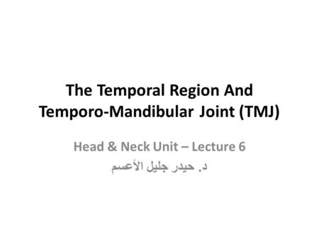 The Temporal Region And Temporo-Mandibular Joint (TMJ) Head & Neck Unit – Lecture 6 د. حيدر جليل الأعسم.