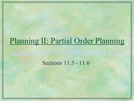 Planning II: Partial Order Planning Sections 11.5 - 11.6.