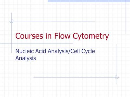 Courses in Flow Cytometry Nucleic Acid Analysis/Cell Cycle Analysis.