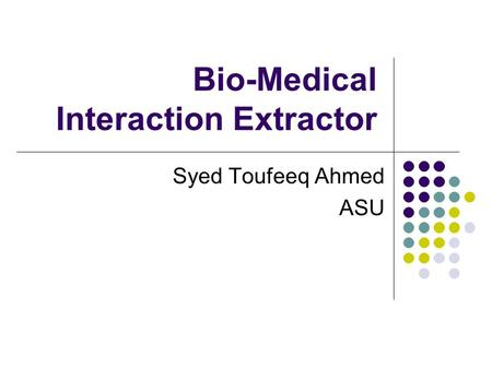 Bio-Medical Interaction Extractor Syed Toufeeq Ahmed ASU.