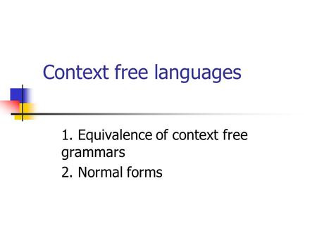 Context free languages 1. Equivalence of context free grammars 2. Normal forms.