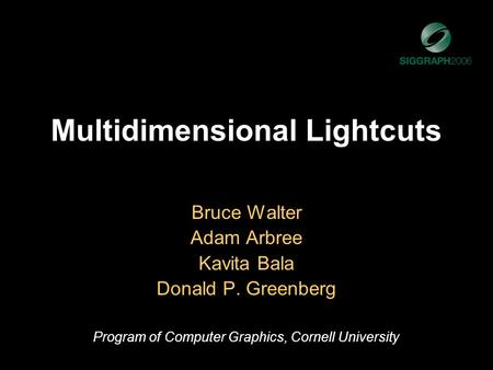 Multidimensional Lightcuts Bruce Walter Adam Arbree Kavita Bala Donald P. Greenberg Program of Computer Graphics, Cornell University.