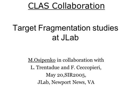Target Fragmentation studies at JLab M.Osipenko in collaboration with L. Trentadue and F. Ceccopieri, May 20,SIR2005, JLab, Newport News, VA CLAS Collaboration.