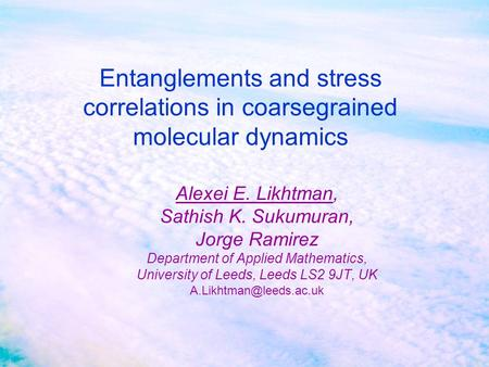 Entanglements and stress correlations in coarsegrained molecular dynamics Alexei E. Likhtman, Sathish K. Sukumuran, Jorge Ramirez Department of Applied.