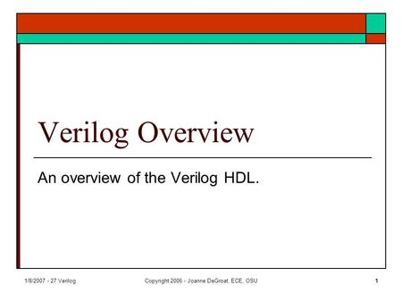 1/8/2007 - 27 VerilogCopyright 2006 - Joanne DeGroat, ECE, OSU1 Verilog Overview An overview of the Verilog HDL.