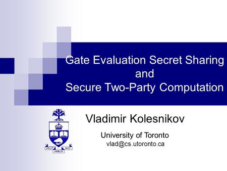 Gate Evaluation Secret Sharing and Secure Two-Party Computation Vladimir Kolesnikov University of Toronto