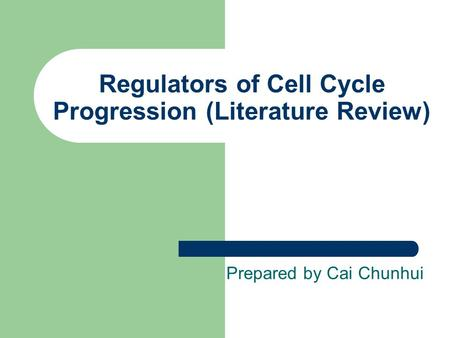 Regulators of Cell Cycle Progression (Literature Review) Prepared by Cai Chunhui.