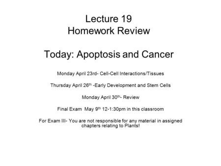 Lecture 19 Homework Review Today: Apoptosis and Cancer Monday April 23rd- Cell-Cell Interactions/Tissues Thursday April 26 th -Early Development and Stem.