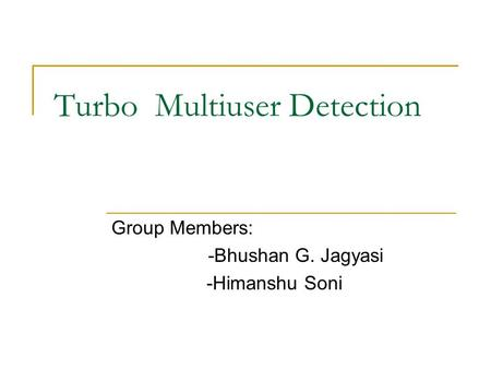 Turbo Multiuser Detection Group Members: -Bhushan G. Jagyasi -Himanshu Soni.