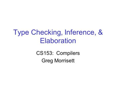 Type Checking, Inference, & Elaboration CS153: Compilers Greg Morrisett.