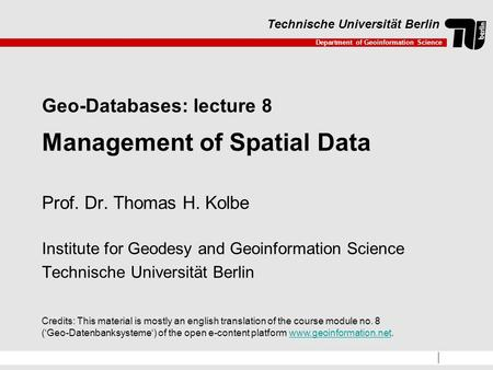 Department of Geoinformation Science Technische Universität Berlin Geo-Databases: lecture 8 Management of Spatial Data Prof. Dr. Thomas H. Kolbe Institute.