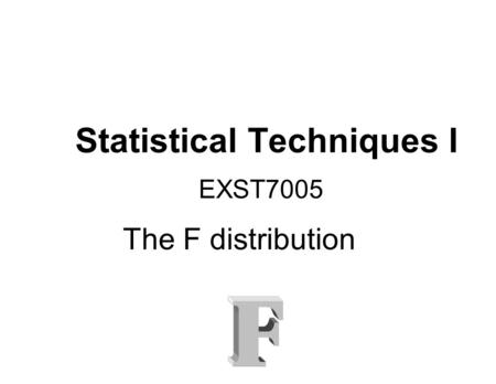 Statistical Techniques I EXST7005 The F distribution.