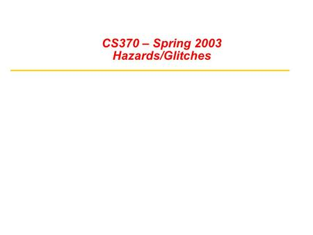 CS370 – Spring 2003 Hazards/Glitches. Time Response in Combinational Networks Gate Delays and Timing Waveforms Hazards/Glitches and How To Avoid Them.