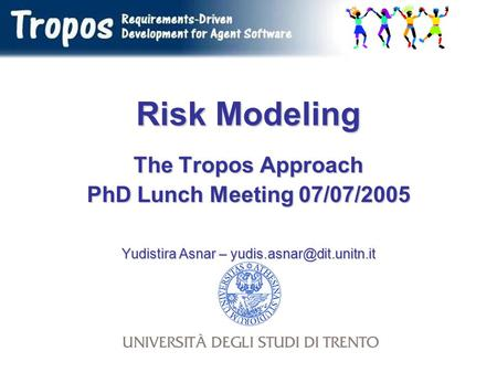 Risk Modeling The Tropos Approach PhD Lunch Meeting 07/07/2005 Yudistira Asnar –
