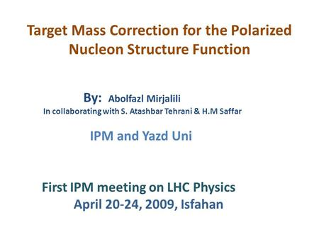 Target Mass Correction for the Polarized Nucleon Structure Function By: Abolfazl Mirjalili In collaborating with S. Atashbar Tehrani & H.M Saffar IPM and.