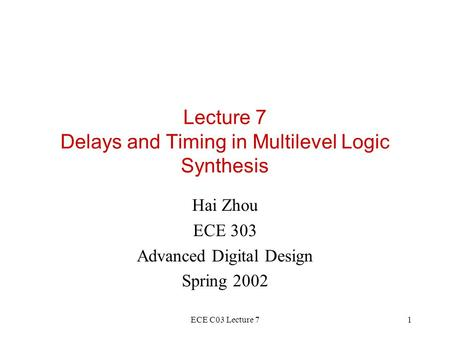 ECE C03 Lecture 71 Lecture 7 Delays and Timing in Multilevel Logic Synthesis Hai Zhou ECE 303 Advanced Digital Design Spring 2002.