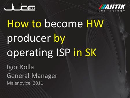 Igor Kolla General Manager Malenovice, 2011 How to become HW producer by operating ISP in SK.