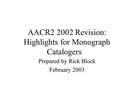 AACR2 2002 Revision: Highlights for Monograph Catalogers Prepared by Rick Block February 2003.