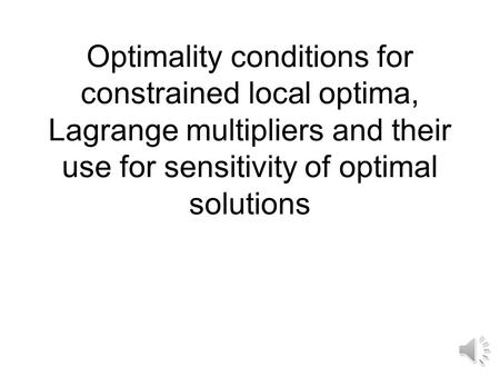 Optimality conditions for constrained local optima, Lagrange multipliers and their use for sensitivity of optimal solutions.