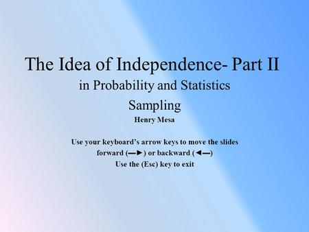 The Idea of Independence- Part II in Probability and Statistics Sampling Henry Mesa Use your keyboard's arrow keys to move the slides forward (▬►) or backward.