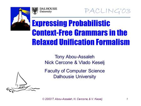 1© 2003 T. Abou-Assaleh, N. Cercone, & V. Keselj Expressing Probabilistic Context-Free Grammars in the Relaxed Unification Formalism Tony Abou-Assaleh.