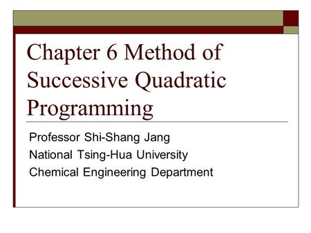 Chapter 6 Method of Successive Quadratic Programming Professor Shi-Shang Jang National Tsing-Hua University Chemical Engineering Department.