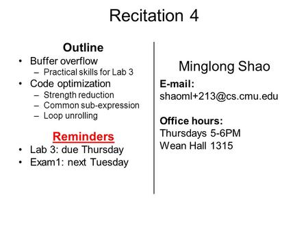 Recitation 4 Outline Buffer overflow –Practical skills for Lab 3 Code optimization –Strength reduction –Common sub-expression –Loop unrolling Reminders.