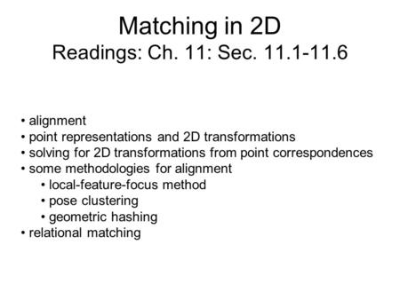 Matching in 2D Readings: Ch. 11: Sec. 11.1-11.6 alignment point representations and 2D transformations solving for 2D transformations from point correspondences.