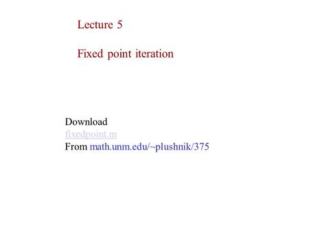Lecture 5 Fixed point iteration Download fixedpoint.m From math.unm.edu/~plushnik/375.