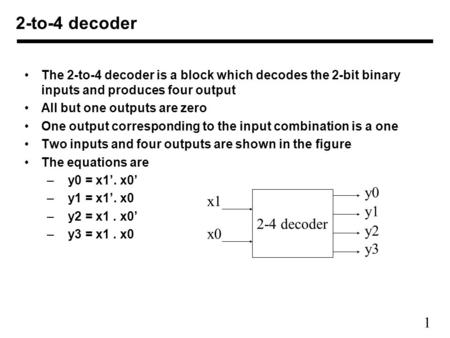 1 The 2-to-4 decoder is a block which decodes the 2-bit binary inputs and produces four output All but one outputs are zero One output corresponding to.