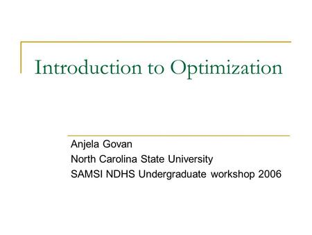 Introduction to Optimization Anjela Govan North Carolina State University SAMSI NDHS Undergraduate workshop 2006.