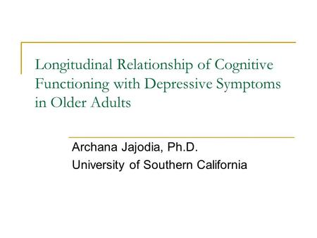 Longitudinal Relationship of Cognitive Functioning with Depressive Symptoms in Older Adults Archana Jajodia, Ph.D. University of Southern California.
