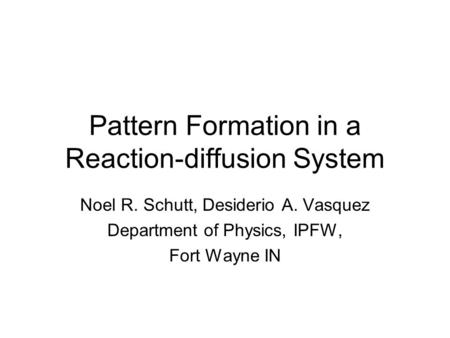 Pattern Formation in a Reaction-diffusion System Noel R. Schutt, Desiderio A. Vasquez Department of Physics, IPFW, Fort Wayne IN.