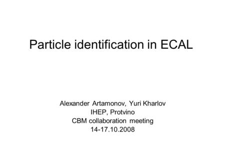 Particle identification in ECAL Alexander Artamonov, Yuri Kharlov IHEP, Protvino CBM collaboration meeting 14-17.10.2008.